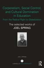 Corporatism, Social Control, and Cultural Domination in Education : From the Radical Right to Globalization : The Selected Works of Joel Spring - Joel H. Spring