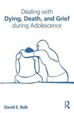 Dealing with Dying, Death, and Grief During Adolescence - David E. Balk