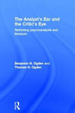 The Analyst's Ear and the Critic's Eye : Rethinking Psychoanalysis and Literature - Benjamin H. Ogden