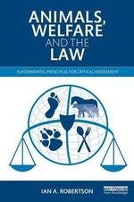 Animals, Welfare and the Law : Fundamental Principles for Critical Assessment - Ian A. Robertson