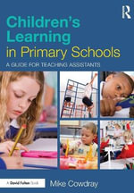Children's Learning in Primary Schools : A Guide for Teaching Assistants - Mike Cowdray