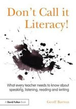 Don't Call it Literacy! : What Every Teacher Needs to Know About Speaking, Listening, Reading and Writing - Geoff Barton