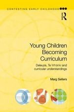 Young Children Becoming Curriculum : Deleuze, Te Whariki and Curricular Understandings - Marg Sellers