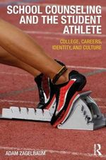 School Counseling and the Student Athlete : College, Careers, Identity, and Culture - Adam Zagelbaum