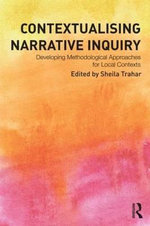 Contextualising Narrative Inquiry : Developing Methodological Approaches for Local Contexts