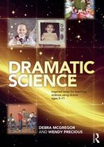 Dramatic Science : Using Drama to Inspire Science Teaching for Ages 5 to 8 - Debra McGregor