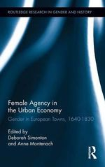 Female Agency in the Urban Economy : Gender in European Towns, 1640-1830