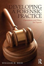 Developing a Forensic Practice : Operations and Ethics for Experts - William H. Reid