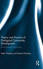 Theory and Practice of Dialogical Community Development : International Perspectives - Peter Westoby