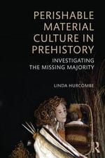 Perishable Material Culture in Prehistory : Investigating the Missing Majority - Linda Hurcombe