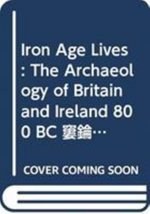 Iron Age Lives : The Archaeology of Britain and Ireland 800 BC - AD 400 - Ian Armit