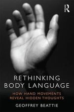 Rethinking Body Language : How Hand Movements Reveal Hidden Thoughts - Geoffrey Beattie