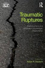 Traumatic Ruptures : Abandonment and Betrayal in the Analytic Relationship