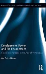 Development, Power, and the Environment : Neoliberal Paradox in the Age of Vulnerability - Md Saidul Islam