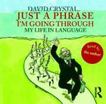 Just a Phrase I'm Going Through : My Life in Language - David Crystal