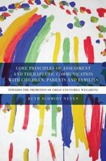 Core Principles of Assessment and Therapeutic Communication with Children, Parents and Families : Towards the Promotion of Child and Family Wellbeing - Ruth Schmidt Neven