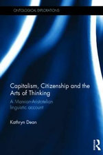 Capitalism, Citizenship and the Arts of Thinking : A Marxian-Aristotelian Linguistic Account - Kathryn Dean
