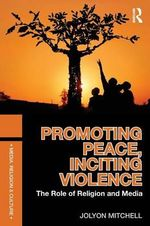 Promoting Peace, Inciting Violence : The Role of Religion and Media - Jolyon Mitchell
