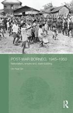 Postwar Borneo, 1945-50 : Nationalism, Empire and State-Building - Ooi Keat Gin