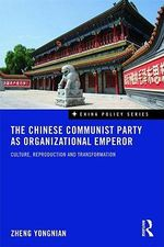 The Chinese Communist Party as Organizational Emperor : Culture, Reproduction, and Transformation - Yongnian Zheng