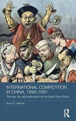 International Competition in China, 1899-1991 : The Rise, Fall, and Restoration of the Open Door Policy - Bruce A. Elleman
