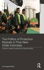The Politics of Protection Rackets in Post-New Order Indonesia : Coercive Capital, Authority and Street Politics - Ian Douglas Wilson