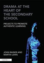Drama at the Heart of the Secondary School : Projects to Promote Authentic Learning - John Rainer