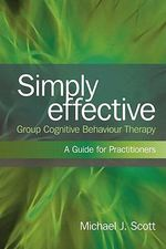 Simply Effective Group Cognitive Behaviour Therapy : A Practitioner's Guide - Michael J. Scott
