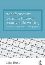 Transformative Learning Through Creative Life Writing : Exploring the Self in the Learning Process - Celia Hunt