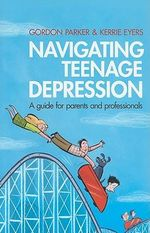 Navigating Teenage Depression : A Guide for Parents and Professionals - Gordon Parker