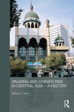 Xinjiang and China's Rise in Central Asia - a History : A History - Michael E. Clarke