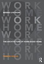Beyond Live / Work : The Architecture of Home-Based Work - Frances Holliss