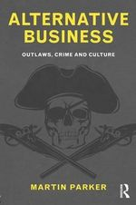 Alternative Business : Outlaws, Crime and Culture - Martin Parker