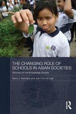 The Changing Role of Schools in Asian Societies : Schools for the Knowledge Society - Kerry J. Kennedy