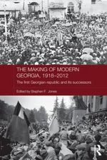 The Making of Modern Georgia, 1918-2012 : The First Georgian Republic and its Successors
