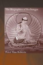 The Biographies of Rechungpa : The Evolution of a Tibetan Hagiography - Peter Alan Roberts