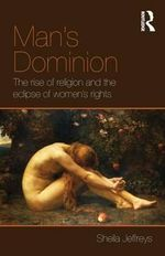 Man's Dominion : The Rise of Religion and the Eclipse of Women's Rights - Sheila Jeffreys