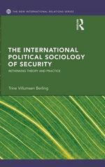 The International Political Sociology of Security : Rethinking Theory and Practice - Trine Berling