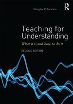 Teaching for Understanding : What it is and How to Do it - Douglas P. Newton