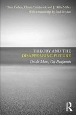 Theory and the Disappearing Future : On De Man, on Benjamin - Claire Colebrook