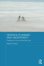 Defence Planning and Uncertainty : Preparing for the Next Asia-Pacific War - Stephan Fruhling