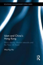 Islam and China's Hong Kong : Ethnic Identity, Muslim Networks and the New Silk Road - Wai Yip Ho
