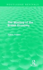 The Wasting of the British Economy - Sidney Pollard