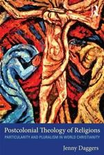 Postcolonial Theology of Religions : Particularity and Pluralism in World Christianity - Jenny Daggers