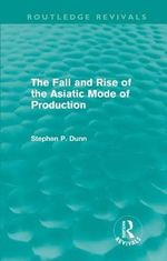 The Fall and Rise of the Asiatic Mode of Production : Routledge Revivals - Stephen P. Dunn