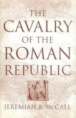The Cavalry of the Roman Republic : Cavalry Combat and Elite Reputations in the Middle and Late Republic - Jeremiah B. McCall