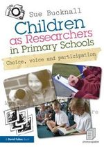 Children as Researchers in Primary Schools : Choice, Voice and Participation - Sue Bucknall