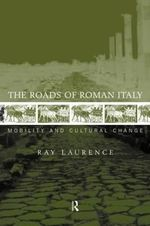 The Roads of Roman Italy : Mobility and Cultural Change - Ray Laurence