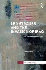 Leo Strauss and the Invasion of Iraq : Encountering the Abyss - Aggie Hirst