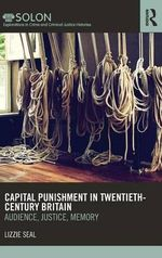 Capital Punishment in Twentieth-century Britain : Audience, Justice, Memory - Lizzie Seal